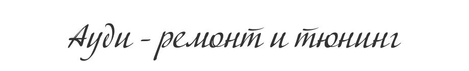 Ауди - Ремонт и Тюнинг